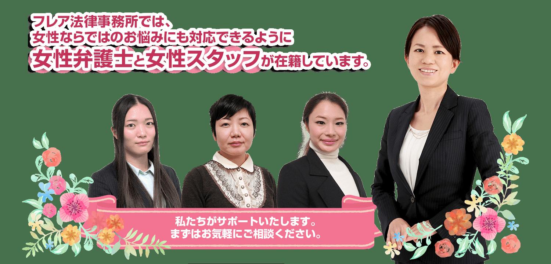 フレア法律事務所では、女性ならではのお悩みにも対応できるように女性弁護士と女性スタッフが在籍しています。